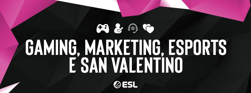 Gaming, Esports, Marketing, ESL Italia e San Valentino