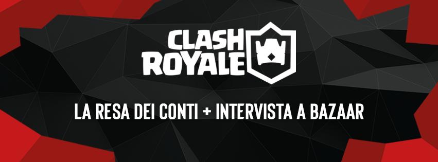 EVC Clash Royale: La resa dei conti + Intervista a Bazaar